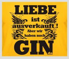 Shirt Liebe ist ausverkauft aber wir haben noch Gin da